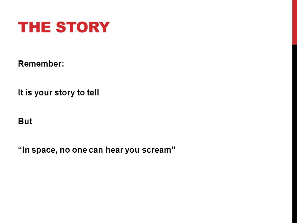 THE STORY Remember: It is your story to tell But In space, no one can hear you scream