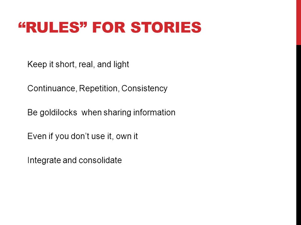 RULES FOR STORIES Keep it short, real, and light Continuance, Repetition, Consistency Be goldilocks when sharing information Even if you dont use it, own it Integrate and consolidate