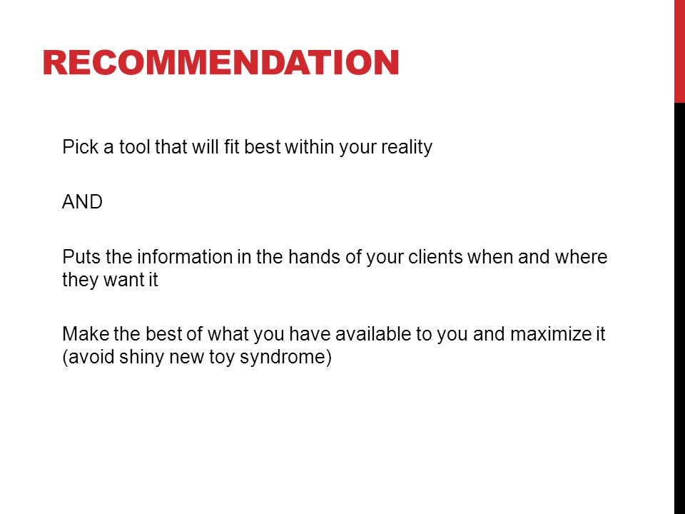 RECOMMENDATION Pick a tool that will fit best within your reality AND Puts the information in the hands of your clients when and where they want it Make the best of what you have available to you and maximize it (avoid shiny new toy syndrome)
