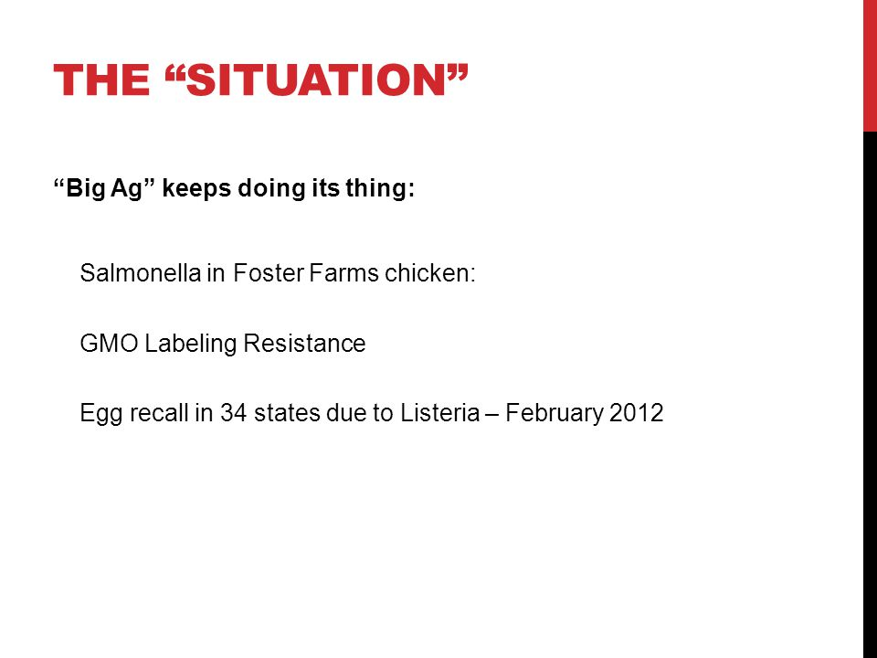 THE SITUATION Big Ag keeps doing its thing: Salmonella in Foster Farms chicken: GMO Labeling Resistance Egg recall in 34 states due to Listeria – February 2012