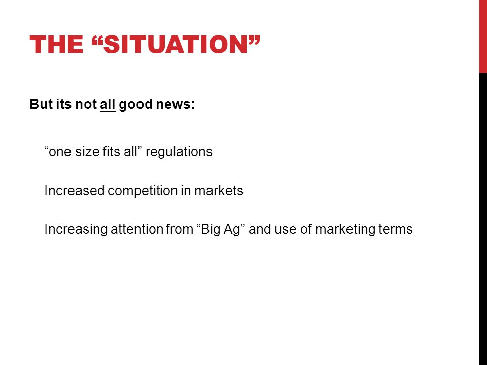 THE SITUATION But its not all good news: one size fits all regulations Increased competition in markets Increasing attention from Big Ag and use of marketing terms