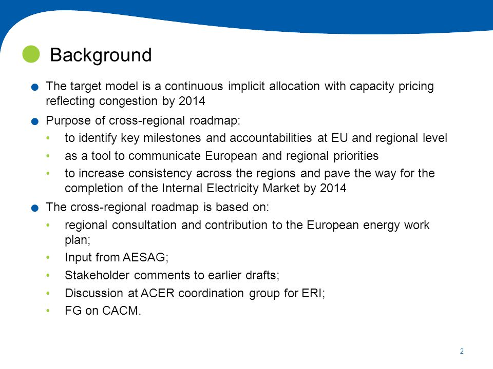 2. The target model is a continuous implicit allocation with capacity pricing reflecting congestion by 2014. Purpose of cross-regional roadmap: to ide