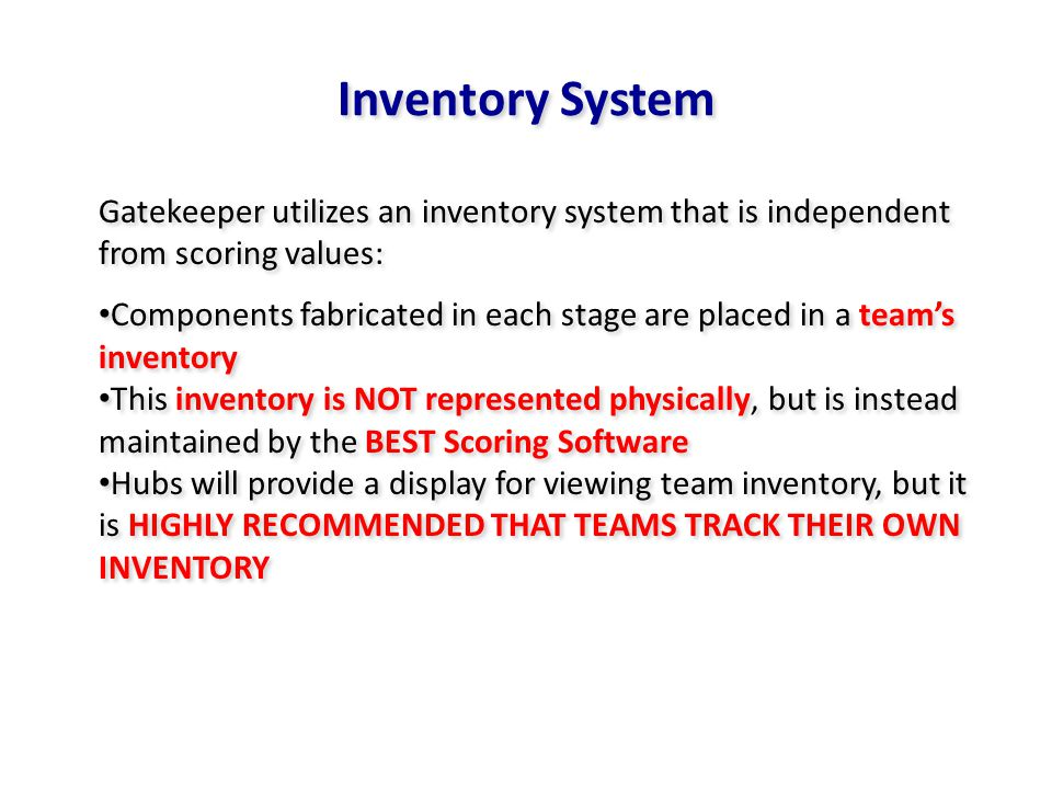 Inventory System Gatekeeper utilizes an inventory system that is independent from scoring values: Components fabricated in each stage are placed in a teams inventory This inventory is NOT represented physically, but is instead maintained by the BEST Scoring Software Hubs will provide a display for viewing team inventory, but it is HIGHLY RECOMMENDED THAT TEAMS TRACK THEIR OWN INVENTORY Gatekeeper utilizes an inventory system that is independent from scoring values: Components fabricated in each stage are placed in a teams inventory This inventory is NOT represented physically, but is instead maintained by the BEST Scoring Software Hubs will provide a display for viewing team inventory, but it is HIGHLY RECOMMENDED THAT TEAMS TRACK THEIR OWN INVENTORY
