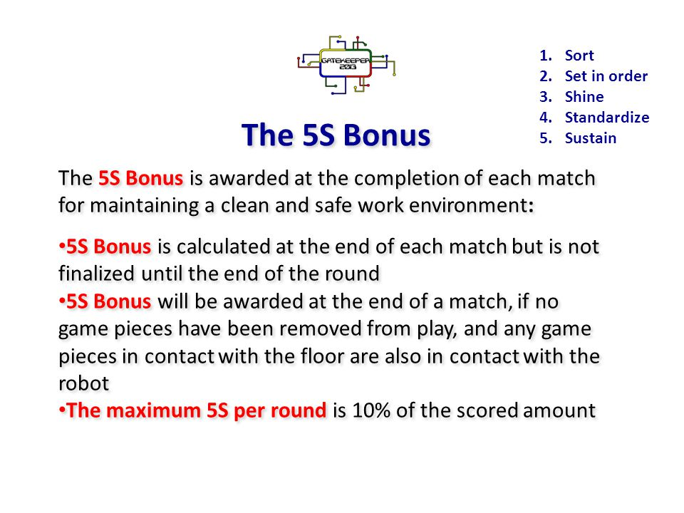 The 5S Bonus The 5S Bonus is awarded at the completion of each match for maintaining a clean and safe work environment: 5S Bonus is calculated at the end of each match but is not finalized until the end of the round 5S Bonus will be awarded at the end of a match, if no game pieces have been removed from play, and any game pieces in contact with the floor are also in contact with the robot The maximum 5S per round is 10% of the scored amount The 5S Bonus is awarded at the completion of each match for maintaining a clean and safe work environment: 5S Bonus is calculated at the end of each match but is not finalized until the end of the round 5S Bonus will be awarded at the end of a match, if no game pieces have been removed from play, and any game pieces in contact with the floor are also in contact with the robot The maximum 5S per round is 10% of the scored amount 1.Sort 2.Set in order 3.Shine 4.Standardize 5.Sustain