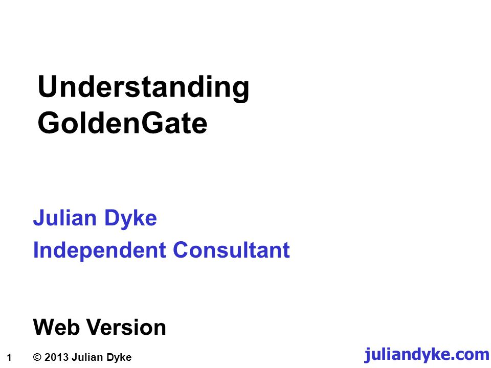 1 © 2013 Julian Dyke juliandyke.com Understanding GoldenGate Julian Dyke Independent Consultant Web Version