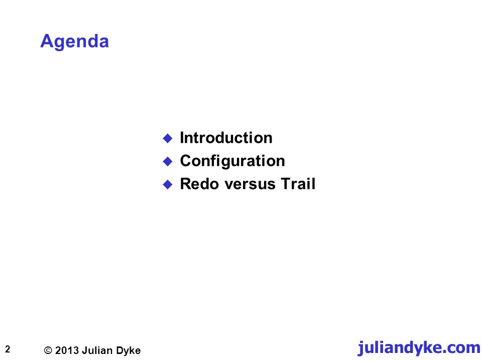 © 2013 Julian Dyke juliandyke.com Agenda Introduction Configuration Redo versus Trail 2