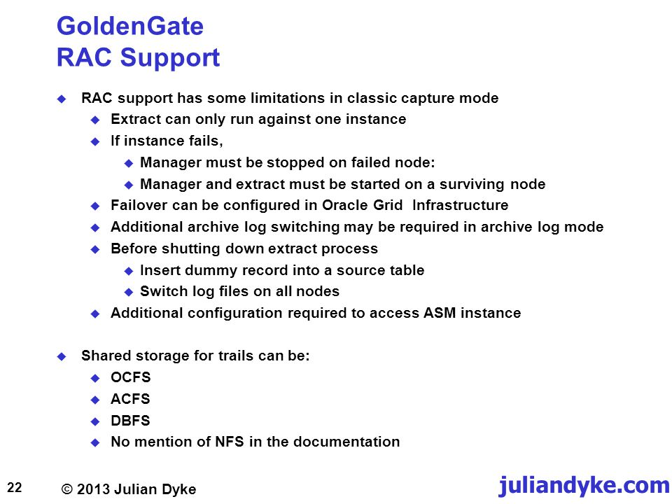 © 2013 Julian Dyke juliandyke.com GoldenGate RAC Support RAC support has some limitations in classic capture mode Extract can only run against one instance If instance fails, Manager must be stopped on failed node: Manager and extract must be started on a surviving node Failover can be configured in Oracle Grid Infrastructure Additional archive log switching may be required in archive log mode Before shutting down extract process Insert dummy record into a source table Switch log files on all nodes Additional configuration required to access ASM instance Shared storage for trails can be: OCFS ACFS DBFS No mention of NFS in the documentation 22