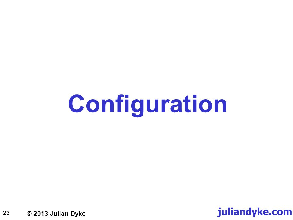 © 2013 Julian Dyke juliandyke.com 23 Configuration