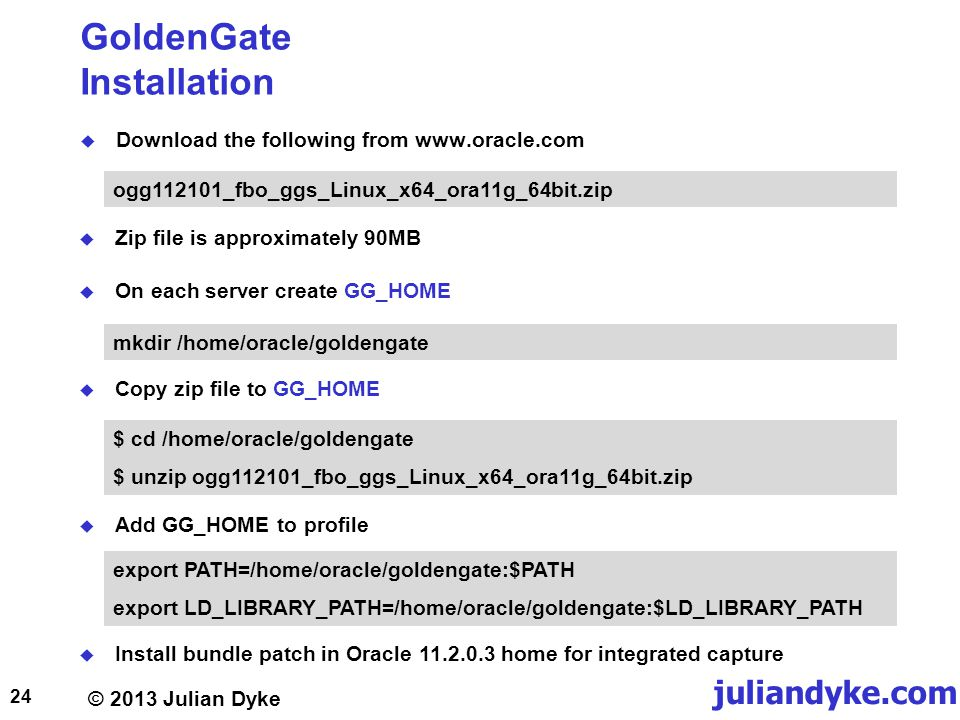 © 2013 Julian Dyke juliandyke.com GoldenGate Installation Download the following from www.oracle.com 24 ogg112101_fbo_ggs_Linux_x64_ora11g_64bit.zip Zip file is approximately 90MB $ cd /home/oracle/goldengate $ unzip ogg112101_fbo_ggs_Linux_x64_ora11g_64bit.zip On each server create GG_HOME mkdir /home/oracle/goldengate Copy zip file to GG_HOME Install bundle patch in Oracle 11.2.0.3 home for integrated capture Add GG_HOME to profile export PATH=/home/oracle/goldengate:$PATH export LD_LIBRARY_PATH=/home/oracle/goldengate:$LD_LIBRARY_PATH