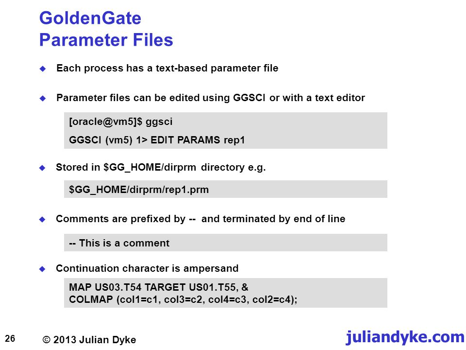 © 2013 Julian Dyke juliandyke.com GoldenGate Parameter Files Each process has a text-based parameter file Parameter files can be edited using GGSCI or with a text editor 26 MAP US03.T54 TARGET US01.T55, & COLMAP (col1=c1, col3=c2, col4=c3, col2=c4); Continuation character is ampersand -- This is a comment Comments are prefixed by -- and terminated by end of line $GG_HOME/dirprm/rep1.prm Stored in $GG_HOME/dirprm directory e.g.