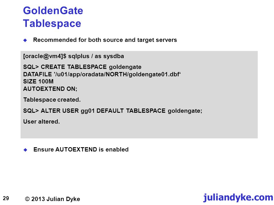 © 2013 Julian Dyke juliandyke.com GoldenGate Tablespace Recommended for both source and target servers 29 [oracle@vm4]$ sqlplus / as sysdba SQL> CREATE TABLESPACE goldengate DATAFILE /u01/app/oradata/NORTH/goldengate01.dbf SIZE 100M AUTOEXTEND ON; Tablespace created.