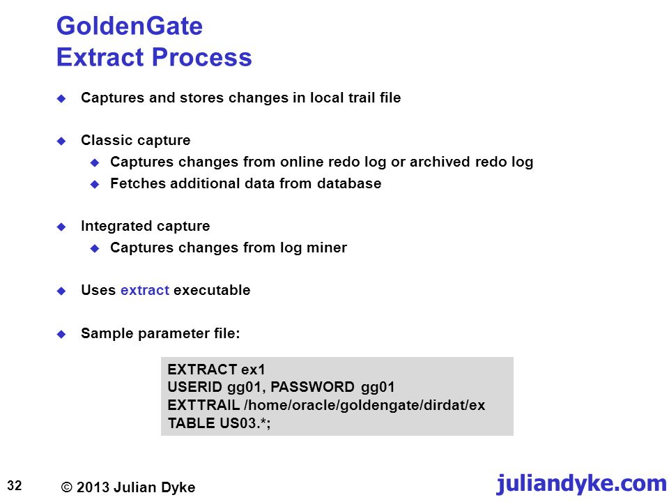 © 2013 Julian Dyke juliandyke.com GoldenGate Extract Process Captures and stores changes in local trail file Classic capture Captures changes from online redo log or archived redo log Fetches additional data from database Integrated capture Captures changes from log miner Uses extract executable Sample parameter file: 32 EXTRACT ex1 USERID gg01, PASSWORD gg01 EXTTRAIL /home/oracle/goldengate/dirdat/ex TABLE US03.*;