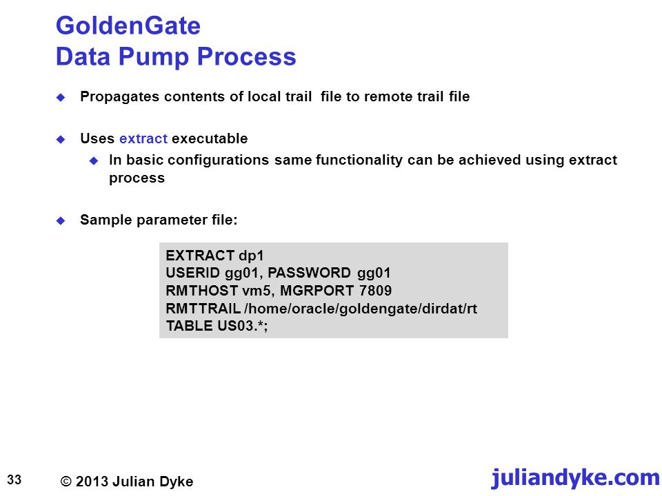 © 2013 Julian Dyke juliandyke.com GoldenGate Data Pump Process Propagates contents of local trail file to remote trail file Uses extract executable In basic configurations same functionality can be achieved using extract process Sample parameter file: 33 EXTRACT dp1 USERID gg01, PASSWORD gg01 RMTHOST vm5, MGRPORT 7809 RMTTRAIL /home/oracle/goldengate/dirdat/rt TABLE US03.*;