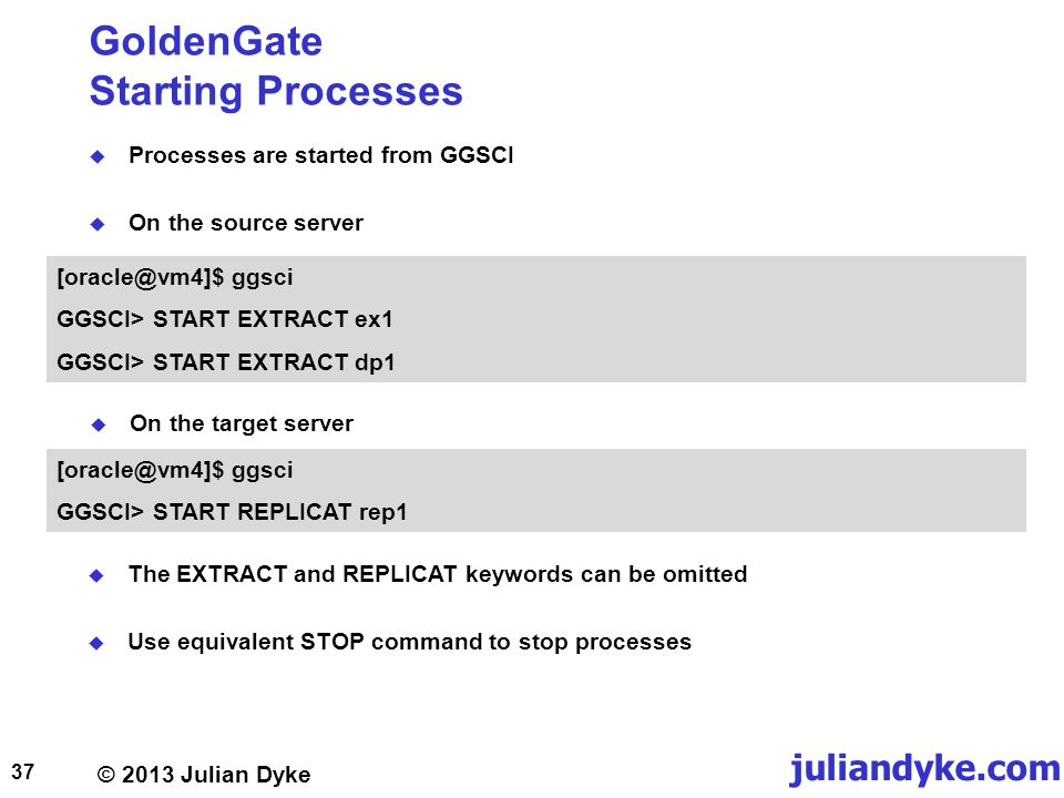 © 2013 Julian Dyke juliandyke.com GoldenGate Starting Processes Processes are started from GGSCI On the source server 37 [oracle@vm4]$ ggsci GGSCI> START EXTRACT ex1 GGSCI> START EXTRACT dp1 [oracle@vm4]$ ggsci GGSCI> START REPLICAT rep1 On the target server The EXTRACT and REPLICAT keywords can be omitted Use equivalent STOP command to stop processes