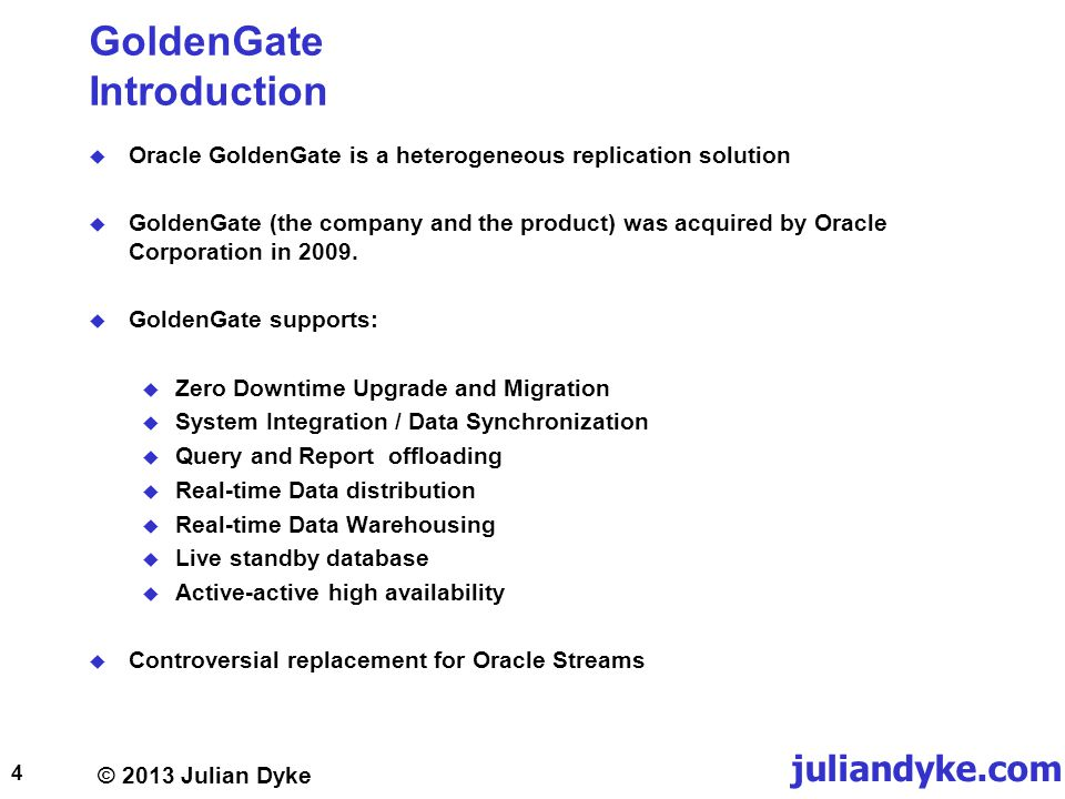 © 2013 Julian Dyke juliandyke.com GoldenGate Introduction Oracle GoldenGate is a heterogeneous replication solution GoldenGate (the company and the product) was acquired by Oracle Corporation in 2009.