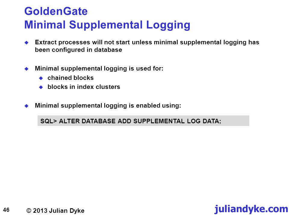 © 2013 Julian Dyke juliandyke.com GoldenGate Minimal Supplemental Logging Extract processes will not start unless minimal supplemental logging has been configured in database Minimal supplemental logging is used for: chained blocks blocks in index clusters Minimal supplemental logging is enabled using: 46 SQL> ALTER DATABASE ADD SUPPLEMENTAL LOG DATA;