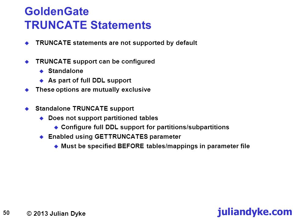 © 2013 Julian Dyke juliandyke.com GoldenGate TRUNCATE Statements TRUNCATE statements are not supported by default TRUNCATE support can be configured Standalone As part of full DDL support These options are mutually exclusive Standalone TRUNCATE support Does not support partitioned tables Configure full DDL support for partitions/subpartitions Enabled using GETTRUNCATES parameter Must be specified BEFORE tables/mappings in parameter file 50