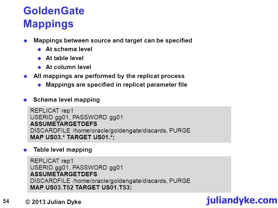 © 2013 Julian Dyke juliandyke.com GoldenGate Mappings Mappings between source and target can be specified At schema level At table level At column level All mappings are performed by the replicat process Mappings are specified in replicat parameter file 54 REPLICAT rep1 USERID gg01, PASSWORD gg01 ASSUMETARGETDEFS DISCARDFILE /home/oracle/goldengate/discards, PURGE MAP US03.* TARGET US01.*; Table level mapping Schema level mapping REPLICAT rep1 USERID gg01, PASSWORD gg01 ASSUMETARGETDEFS DISCARDFILE /home/oracle/goldengate/discards, PURGE MAP US03.T52 TARGET US01.T53;