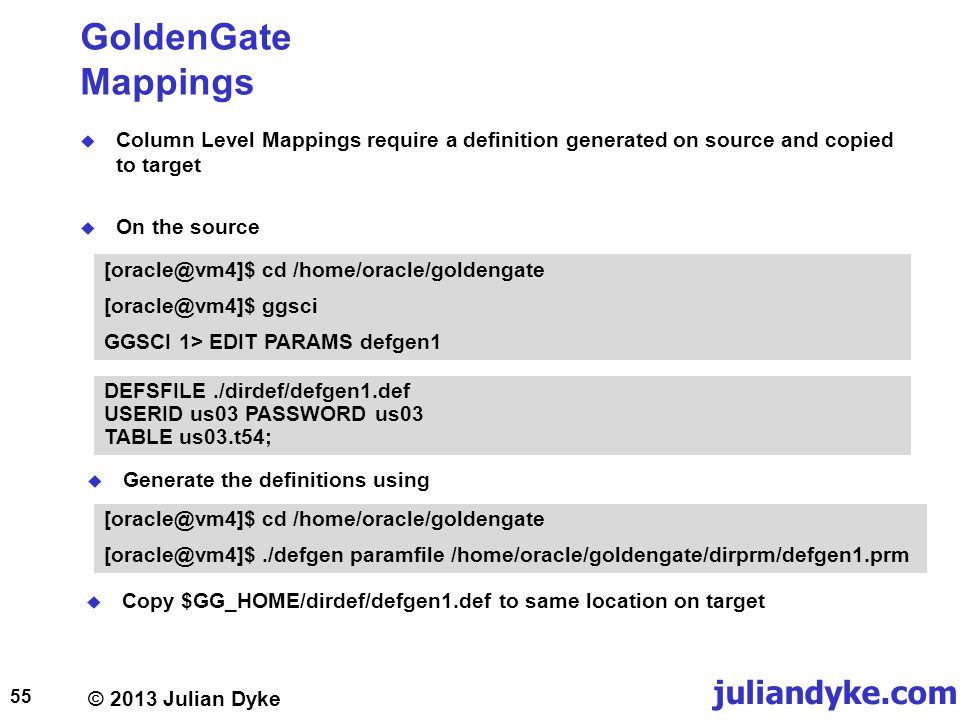 © 2013 Julian Dyke juliandyke.com GoldenGate Mappings Column Level Mappings require a definition generated on source and copied to target On the source 55 [oracle@vm4]$ cd /home/oracle/goldengate [oracle@vm4]$ ggsci GGSCI 1> EDIT PARAMS defgen1 DEFSFILE./dirdef/defgen1.def USERID us03 PASSWORD us03 TABLE us03.t54; Generate the definitions using [oracle@vm4]$ cd /home/oracle/goldengate [oracle@vm4]$./defgen paramfile /home/oracle/goldengate/dirprm/defgen1.prm Copy $GG_HOME/dirdef/defgen1.def to same location on target