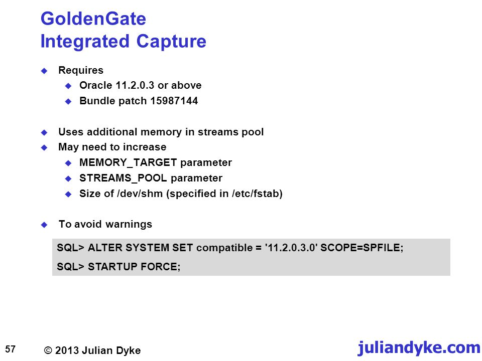 © 2013 Julian Dyke juliandyke.com GoldenGate Integrated Capture Requires Oracle 11.2.0.3 or above Bundle patch 15987144 Uses additional memory in streams pool May need to increase MEMORY_TARGET parameter STREAMS_POOL parameter Size of /dev/shm (specified in /etc/fstab) To avoid warnings 57 SQL> ALTER SYSTEM SET compatible = 11.2.0.3.0 SCOPE=SPFILE; SQL> STARTUP FORCE;