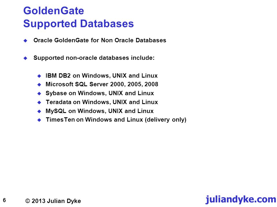 © 2013 Julian Dyke juliandyke.com GoldenGate Supported Databases Oracle GoldenGate for Non Oracle Databases Supported non-oracle databases include: IBM DB2 on Windows, UNIX and Linux Microsoft SQL Server 2000, 2005, 2008 Sybase on Windows, UNIX and Linux Teradata on Windows, UNIX and Linux MySQL on Windows, UNIX and Linux TimesTen on Windows and Linux (delivery only) 6