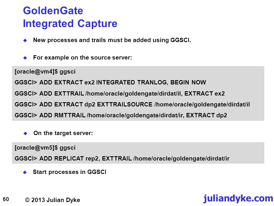 © 2013 Julian Dyke juliandyke.com GoldenGate Integrated Capture New processes and trails must be added using GGSCI.