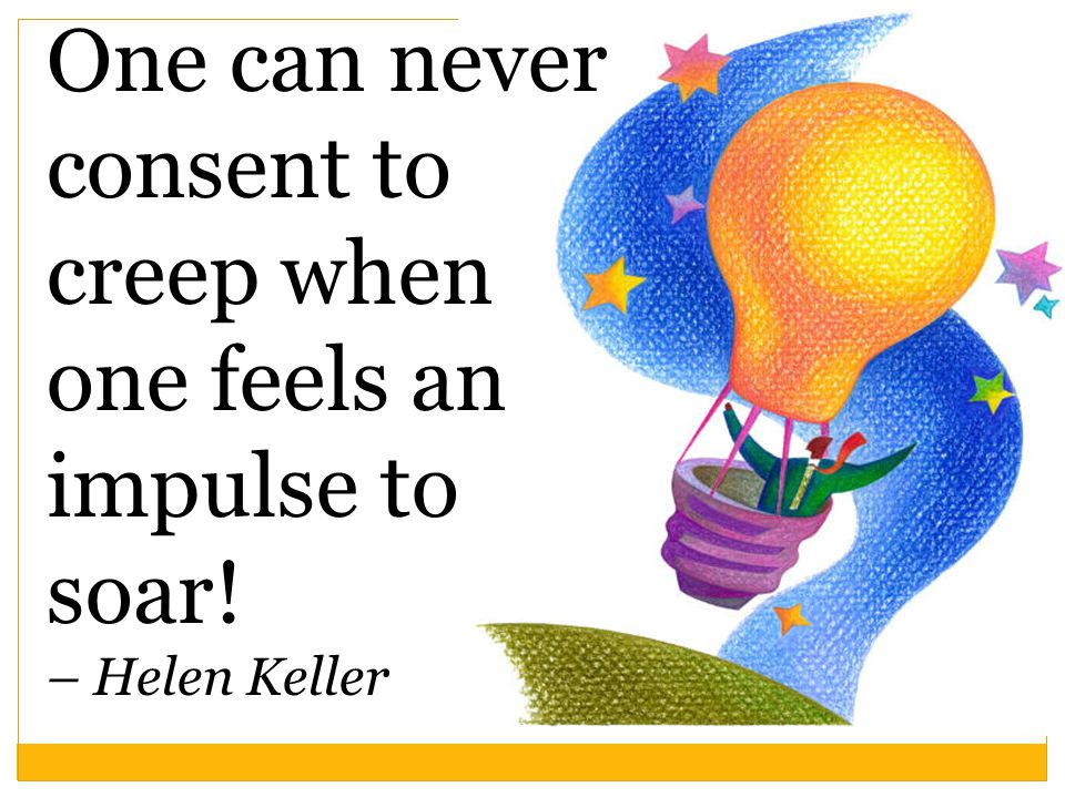 One can never consent to creep when one feels an impulse to soar! – Helen Keller