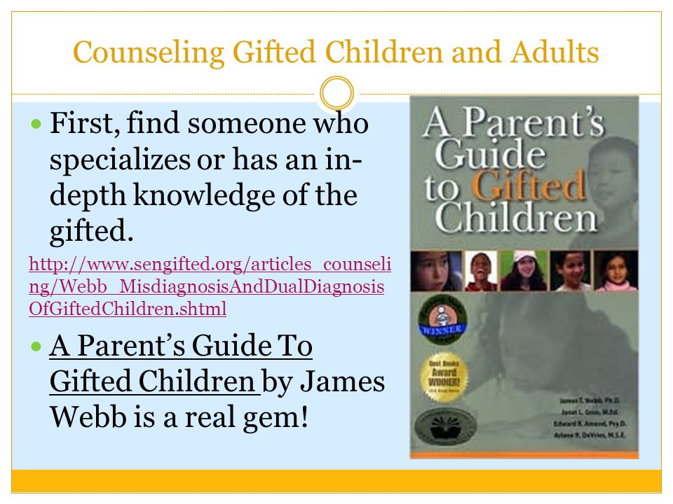 Counseling Gifted Children and Adults First, find someone who specializes or has an in- depth knowledge of the gifted.