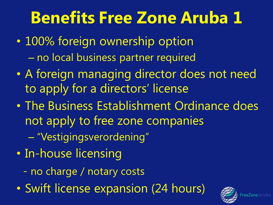 Benefits Free Zone Aruba 1 100% foreign ownership option – no local business partner required A foreign managing director does not need to apply for a directors license The Business Establishment Ordinance does not apply to free zone companies – Vestigingsverordening In-house licensing - no charge / notary costs Swift license expansion (24 hours)