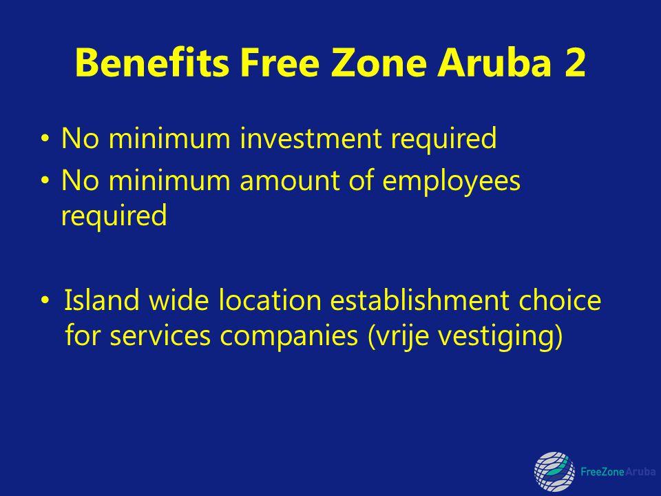 Benefits Free Zone Aruba 2 No minimum investment required No minimum amount of employees required Island wide location establishment choice for services companies (vrije vestiging)