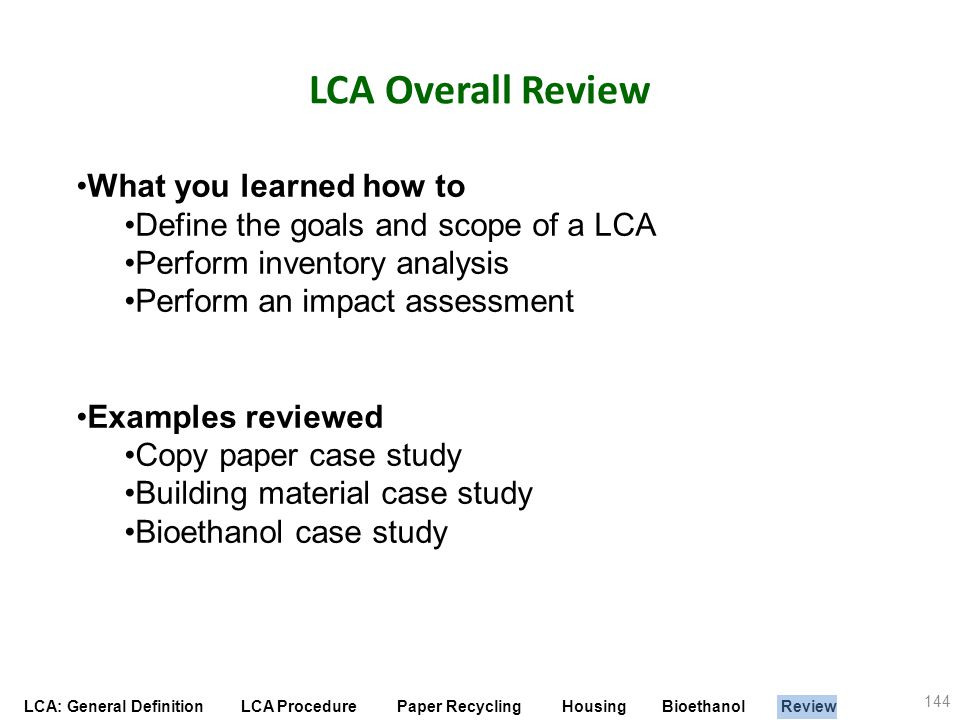 LCA: General Definition LCA Procedure Paper Recycling Housing Bioethanol Review LCA Overall Review 144 What you learned how to Define the goals and sc