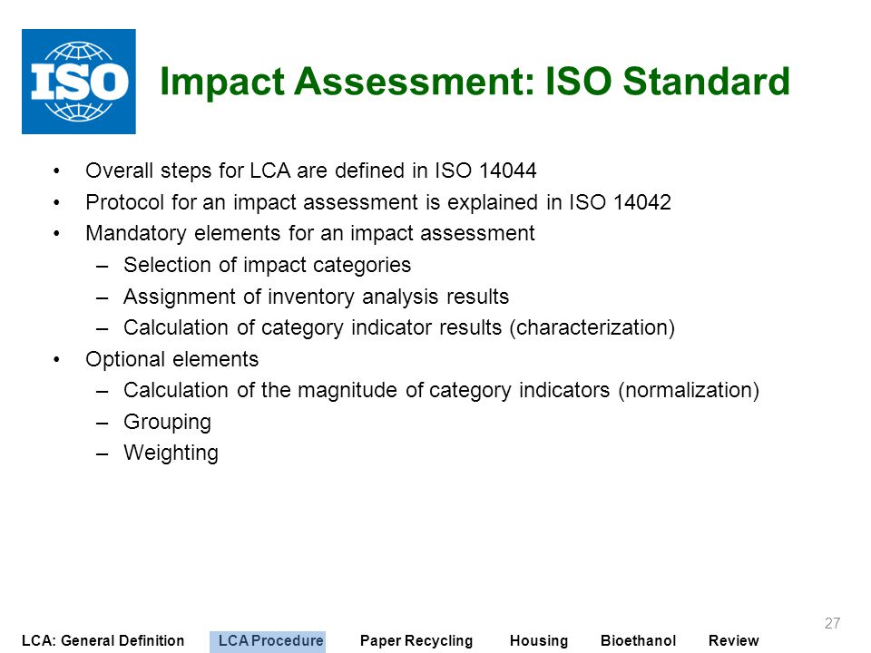 LCA: General Definition LCA Procedure Paper Recycling Housing Bioethanol Review Impact Assessment: ISO Standard Overall steps for LCA are defined in I