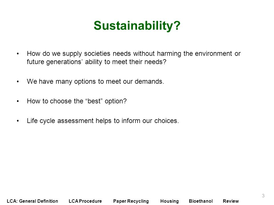 LCA: General Definition LCA Procedure Paper Recycling Housing Bioethanol Review Impact Assessment: Example Example product: copy paper Ecological systems degradation –Impact of cutting down trees –Impact of discharged chemicals in the water waste on the water quality Resource depletion –Resource is renewable because it is trees, but it is not rapidly replaceable –The paper is easily recyclable, reducing primary raw material needed –For energy, mostly self sufficient Human health and welfare –Impact of chemicals used on human health –Impact of stack emissions from chemical and energy recovery on health of population around mill 34