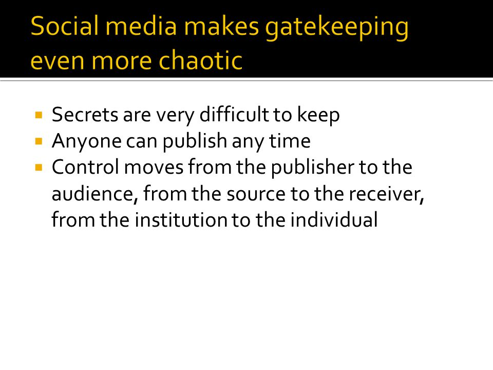 Secrets are very difficult to keep Anyone can publish any time Control moves from the publisher to the audience, from the source to the receiver, from the institution to the individual