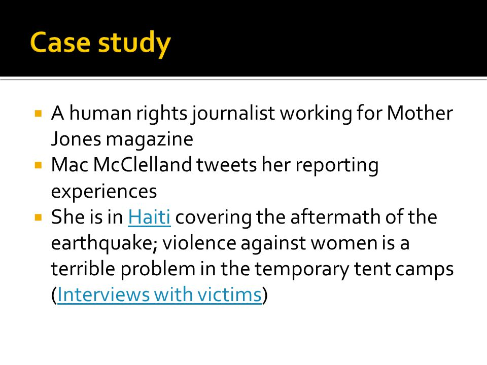 A human rights journalist working for Mother Jones magazine Mac McClelland tweets her reporting experiences She is in Haiti covering the aftermath of the earthquake; violence against women is a terrible problem in the temporary tent camps (Interviews with victims)HaitiInterviews with victims