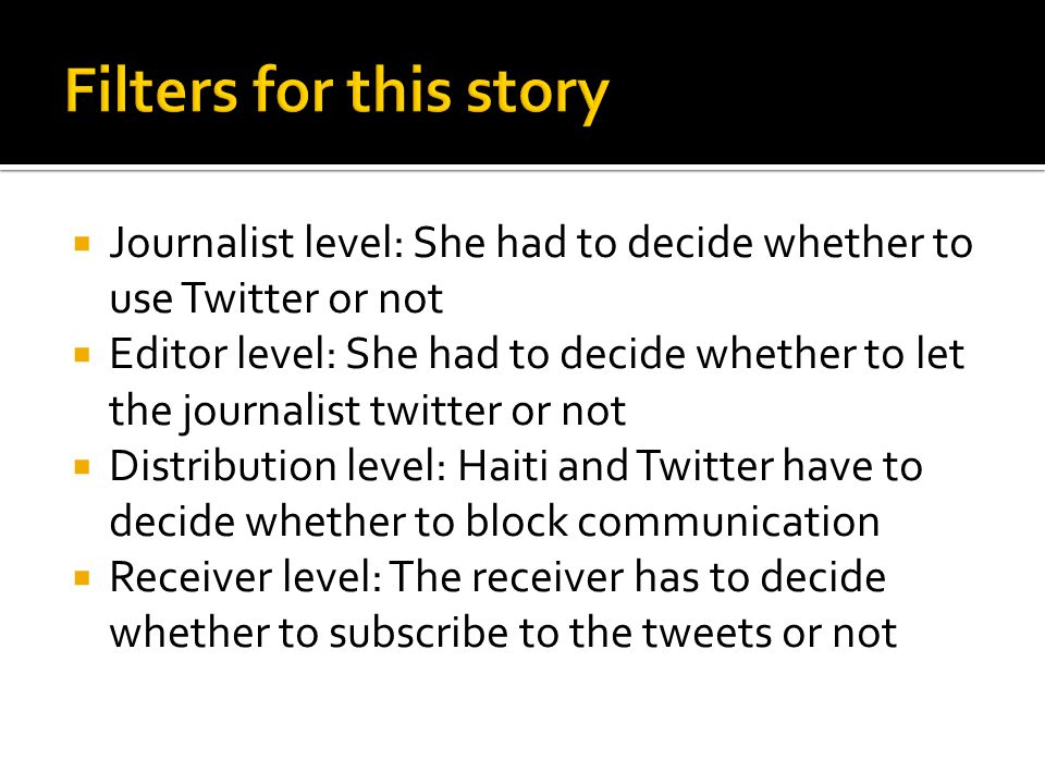 Journalist level: She had to decide whether to use Twitter or not Editor level: She had to decide whether to let the journalist twitter or not Distribution level: Haiti and Twitter have to decide whether to block communication Receiver level: The receiver has to decide whether to subscribe to the tweets or not