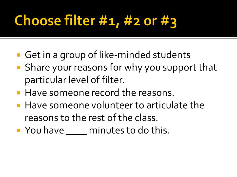 Get in a group of like-minded students Share your reasons for why you support that particular level of filter.
