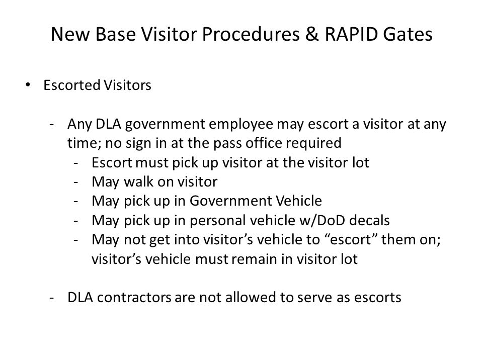 New Base Visitor Procedures & RAPID Gates Escorted Visitors -Any DLA government employee may escort a visitor at any time; no sign in at the pass offi