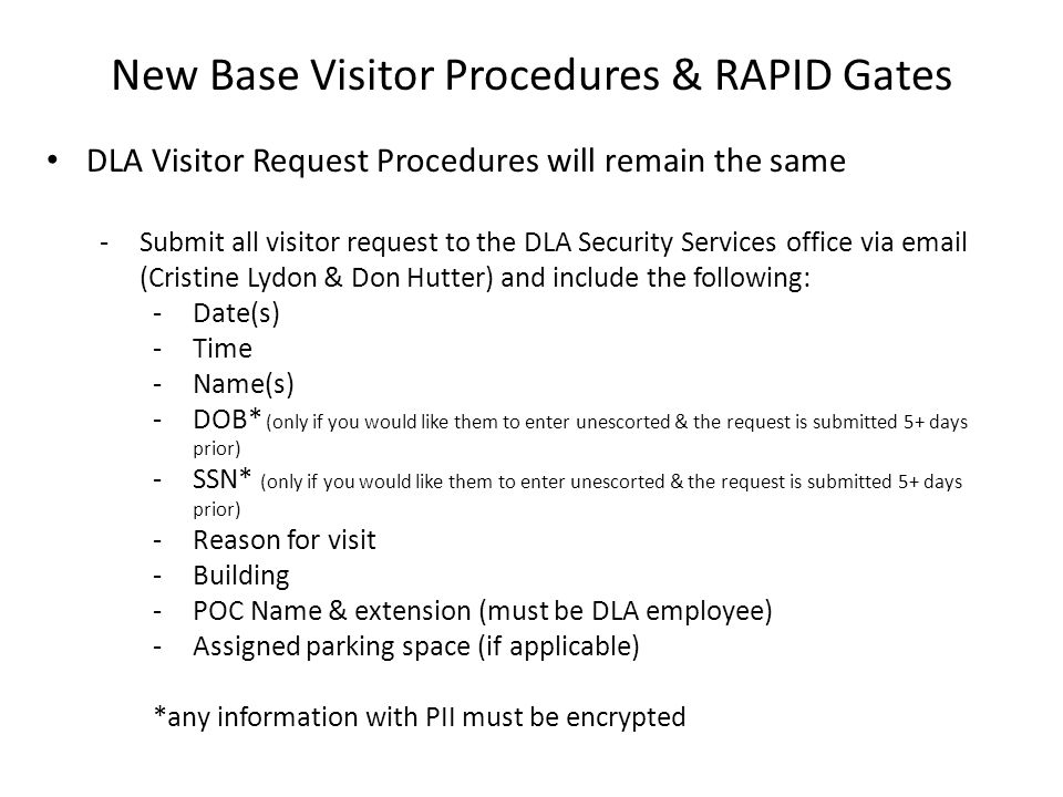 New Base Visitor Procedures & RAPID Gates RAPID Gates -Is an alternative (fee based) program for contractors (without CACs) and vendors who require access to the base -Provides quicker unescorted access to the base -Commercial Vehicle exempt from mandatory inspection -Participation in the program is voluntary -If the company does not choose to enroll in the program; all drivers are subject to the previously described visitor procedures each time they access the base including mandatory vehicle inspection -Contact Cristine Lydon X5861 if you have a contractor/vendor who may qualify for this program