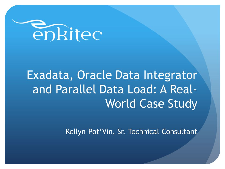 Exadata, Oracle Data Integrator and Parallel Data Load: A Real- World Case Study Kellyn PotVin, Sr.