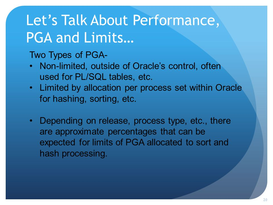 Lets Talk About Performance, PGA and Limits… 20 Two Types of PGA- Non-limited, outside of Oracles control, often used for PL/SQL tables, etc.