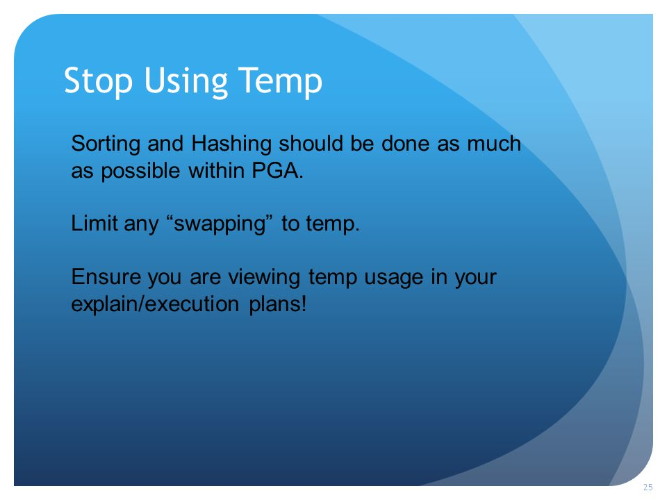 Stop Using Temp 25 Sorting and Hashing should be done as much as possible within PGA.
