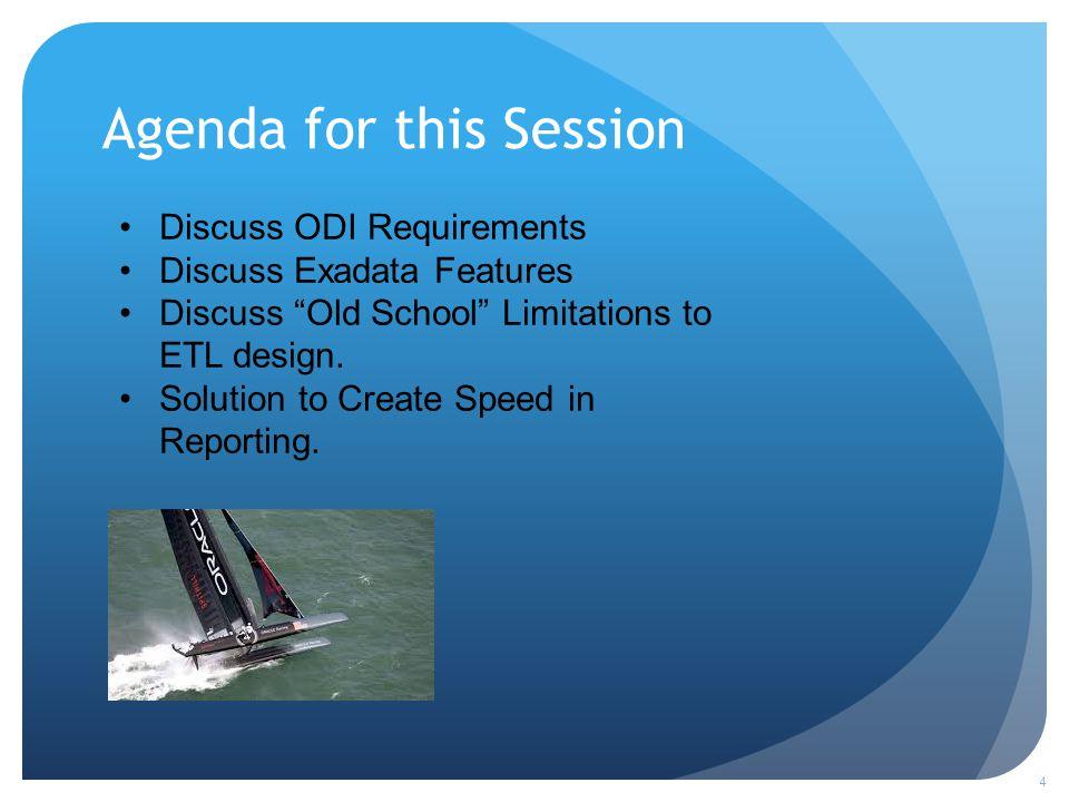 Agenda for this Session 4 Discuss ODI Requirements Discuss Exadata Features Discuss Old School Limitations to ETL design.