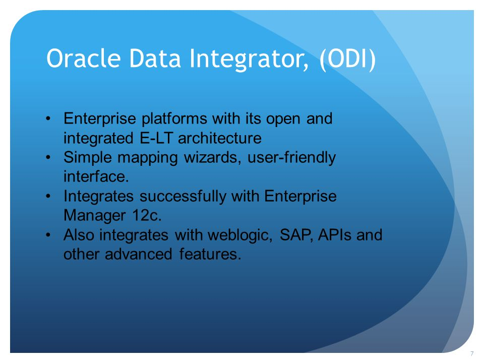 Oracle Data Integrator, (ODI) 7 Enterprise platforms with its open and integrated E-LT architecture Simple mapping wizards, user-friendly interface. I