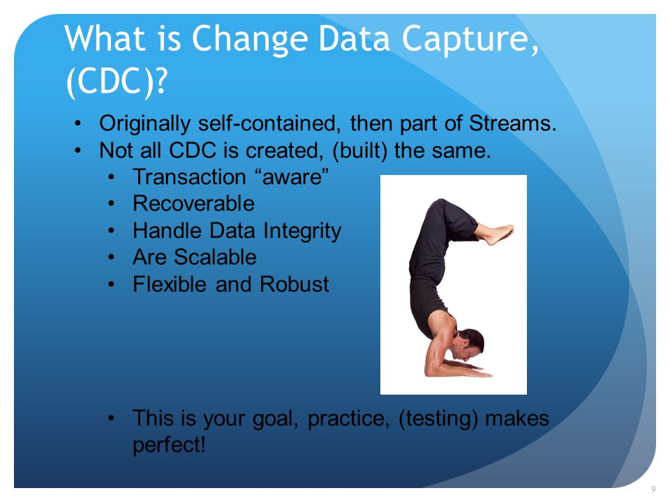 What is Change Data Capture, (CDC). 9 Originally self-contained, then part of Streams.