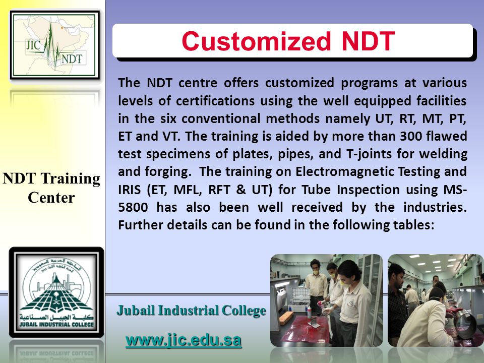www.jic.edu.sa Jubail Industrial College Customized NDT (Level-I) Sq #Method/Course Training Hours Training Fees 1.Penetrant Testing353600.25 2.Magnetic Particle Testing353600.25 3.Visual Testing353600.25 4.Ultrasonic Testing403761.00 5.Eddy Current Testing403761.00 NDT Training Center