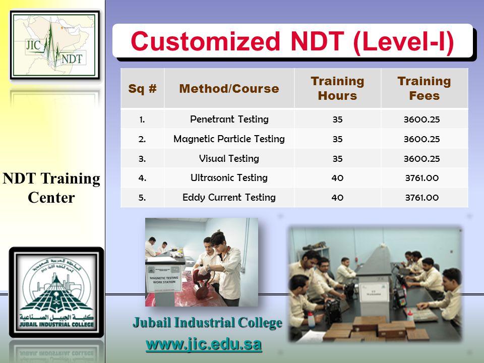 www.jic.edu.sa Jubail Industrial College Customized NDT (Level-II) Sq #Method/Course Training Hours Training Fees 1.Penetrant Testing353600.25 2.Magnetic Particle Testing353600.25 3.Visual Testing353600.25 4.Ultrasonic Testing806162.00 5.