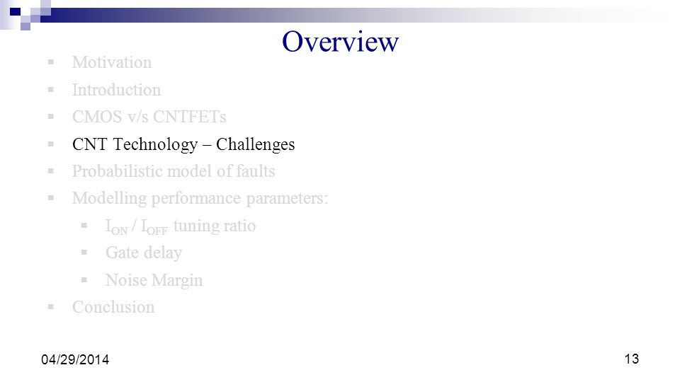 Overview Motivation Introduction CMOS v/s CNTFETs CNT Technology – Challenges Probabilistic model of faults Modelling performance parameters: I ON / I OFF tuning ratio Gate delay Noise Margin Conclusion 04/29/2014 13
