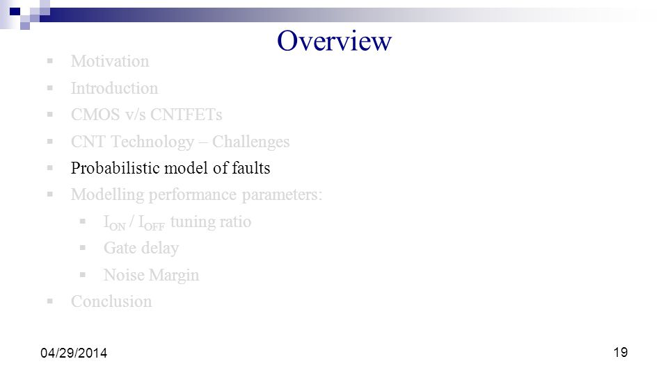 Overview Motivation Introduction CMOS v/s CNTFETs CNT Technology – Challenges Probabilistic model of faults Modelling performance parameters: I ON / I