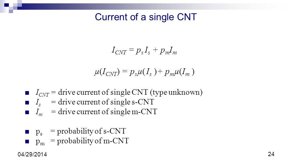 Current of a single CNT I CNT = p s I s + p m I m µ(I CNT ) = p s µ( I s )+ p m µ(I m ) I CNT = drive current of single CNT (type unknown) I s = drive current of single s-CNT I m = drive current of single m-CNT p s = probability of s-CNT p m = probability of m-CNT 04/29/2014 24